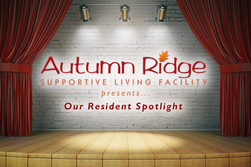 Autumn Ridge Supportive Living Facility presents Our Resident Spotlight
